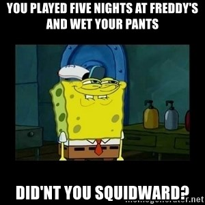 didnt you squidward - you played five nights at freddy's and wet your pants did'nt you squidward?