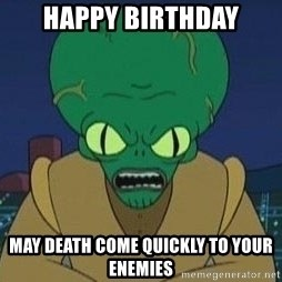 Morbo - happy birthday may death come quickly to your enemies