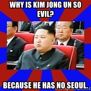 kim jong un - Why is Kim Jong Un so evil?  Because he has no Seoul.