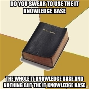 Denial Bible - Do you swear to use the IT KNowledge Base The whole IT knowledge base and nothing but the IT knowledge base