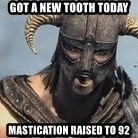 Skyrim Meme Generator - Got a new tooth today Mastication raised to 92