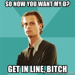 spencer reid - so now you want my d? get in line, bitch