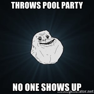Forever Alone - Throws pool party no one shows up