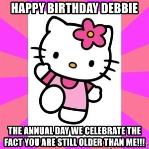 Hello Kitty - Happy Birthday Debbie The annual day we celebrate the fact you are still older than me!!!