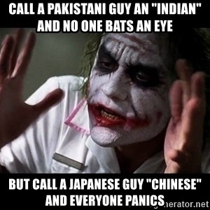 "joker mind loss - call a pakistani guy an ""indian"" and no one bats an eye but call a japanese guy ""chinese"" and everyone panics"