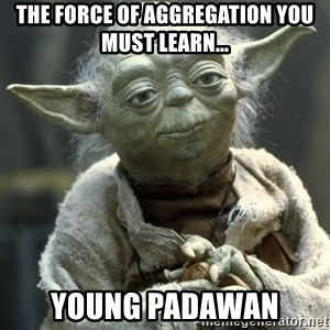 Yodanigger - THE FORCE OF AGGREGATION YOU MUST LEARN... YOUNG PADAWAN