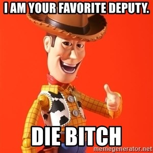 Perv Woody - i am your favorite deputy. die bitch
