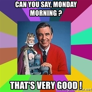 mr rogers  - can you say, monday morning ? that's very good !