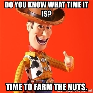 Perv Woody - do you know what time it is? Time to farm the nuts.