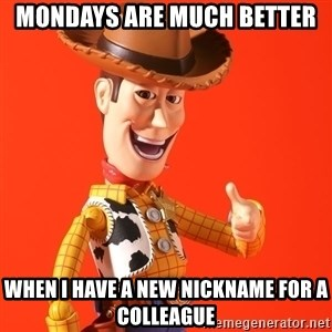 Perv Woody - Mondays are much better When I have a new nickname for a colleague