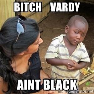 you mean to tell me black kid - bitch    vardy aint black