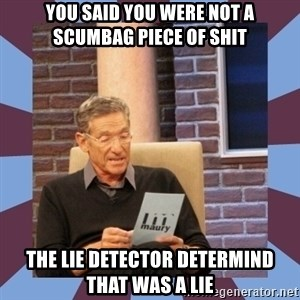 maury povich lol - You said you were not a scumbag piece of shit The lie detector determind that was a lie