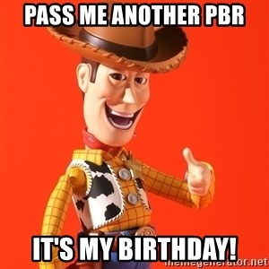 Perv Woody - Pass me another PBR It's my birthday!