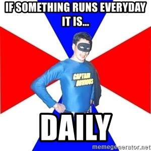 Captain-Obvious - If something runs everyday it is... DAILY