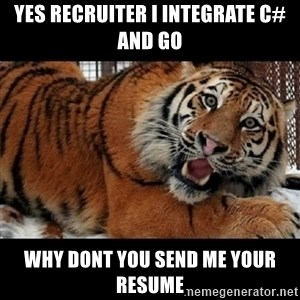 Sarcasm Tiger - Yes recruiter I integrate C# and Go Why dont you send me your resume