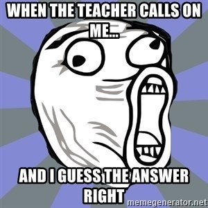 LOL FACE - When the teacher calls on me... and i guess the answer right