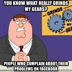 Grinds My Gears Peter Griffin - You know what really grinds my gears? People who complain about their problems on facebook