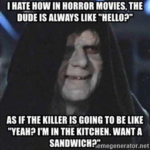 """darth sidious mun - I hate how in horror movies, the dude is always like """"Hello?"""" As if the killer is going to be like """"yeah? I'm in the kitchen. Want a sandwich?"""""""
