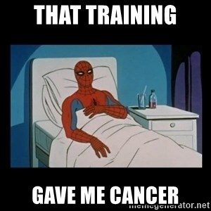 it gave me cancer - that training gave me cancer