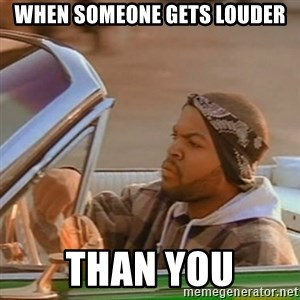 Good Day Ice Cube - when someone gets louder than you