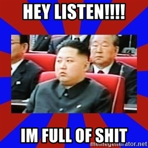 kim jong un - HEY LISTEN!!!! IM FULL OF SHIT