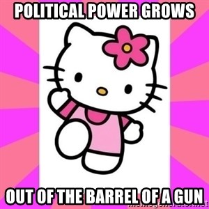 Hello Kitty - Political power grows out of the barrel of a gun