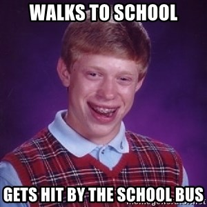Bad Luck Brian - walks to school gets hit by the school bus