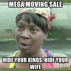 Everybody got time for that - mega moving sale hide your kinds, hide your wife