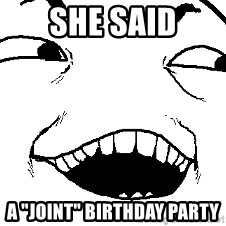 """I see what you did there - SHE SAID A """"JOINT"""" BIRTHDAY PARTY"""
