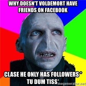 Poor Planning Voldemort - why doesn't voldemort have friends on Facebook clase he only has followers * tu dum tiss*