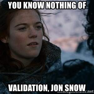 Ygritte knows more than you - YOU KNOW NOTHING OF VALIDATION, JON SNOW