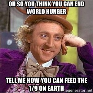 Oh so you're - Oh so you think you can end world hunger tell me how you can feed the 1/9 on earth