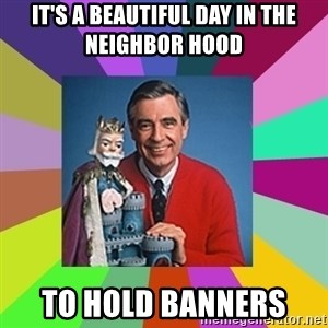 mr rogers  - It's a beautiful day in the neighbor hood  To hold banners