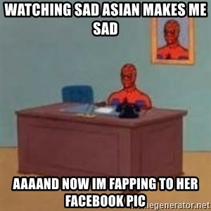 and im just sitting here masterbating - watching sad asian makes me sad aaaand now im fapping to her facebook pic