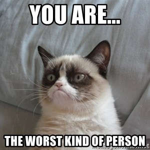 Grumpy cat good - You are... the worst kind of person