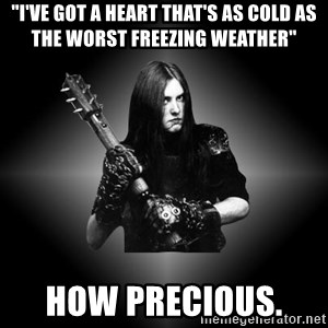 """Black Metal - """"I've got a heart that's as cold as the worst freezing weather"""" How precious."""