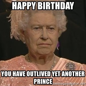 Queen Elizabeth Meme - Happy Birthday  You have outlived yet another Prince