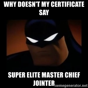 Disapproving Batman - Why doesn't my certificate say SUPER ELITE MASTER CHIEF JOINTER