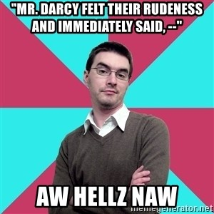 """Privilege Denying Dude - """"Mr. Darcy felt their rudeness and immediately said, --""""  aw hellz naw"""