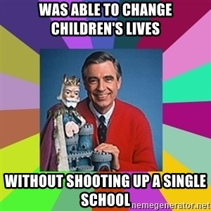 mr rogers  - Was able to change children's lives without shooting up a single school