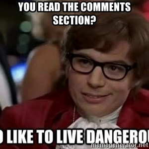 I too like to live dangerously - You read the comments section?