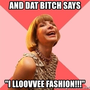 """Amused Anna Wintour - And dat bitch says """"I lloovvee fashion!!!"""""""