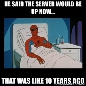 it gave me cancer - He said the server would be up now... That was like 10 years ago