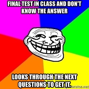 troll face1 - Final test in class and don't know the answer Looks through the next questions to get it.