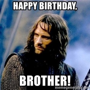 Not this day Aragorn - hAPPy birthday, brother!