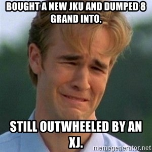 90s Problems - Bought a new JKU and dumped 8 grand into. Still outwheeled by an XJ.