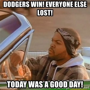 Good Day Ice Cube - Dodgers win! everyone else lost! Today was a good day!