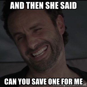 RICK THE WALKING DEAD - And then she said can you save one for me