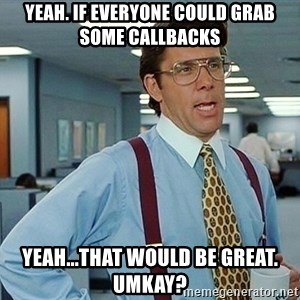 office - Yeah. If everyone could grab some callbacks Yeah...That would be great. Umkay?