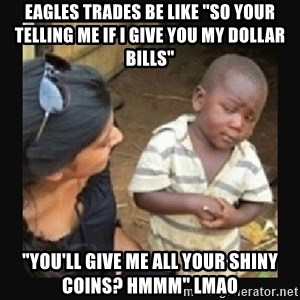 "African little boy - Eagles trades be like ""so your telling me if I give you my dollar bills"" ""You'll give me all your shiny coins? Hmmm"" lmao"